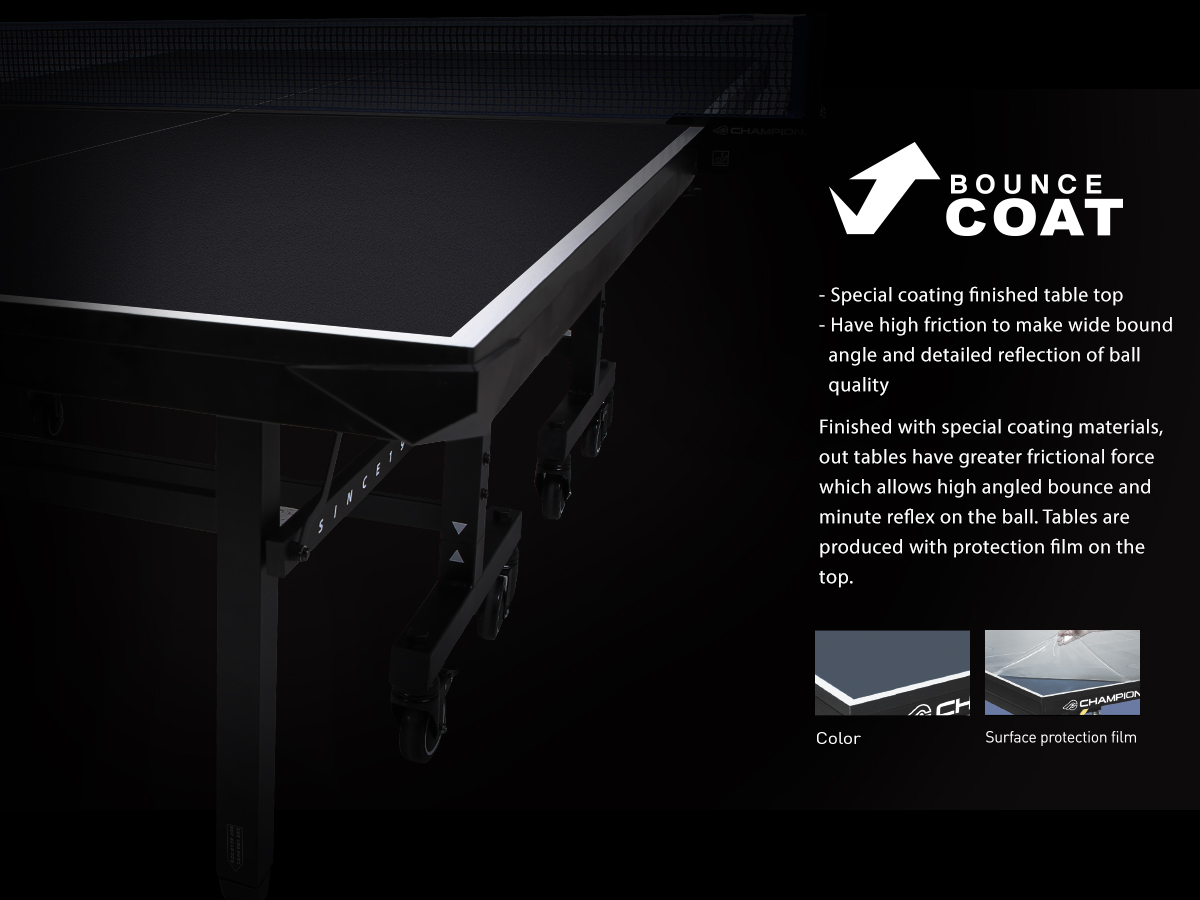 - Special coating finished table top - Have high friction to make wide bound angle and detailed reflection of ball quality